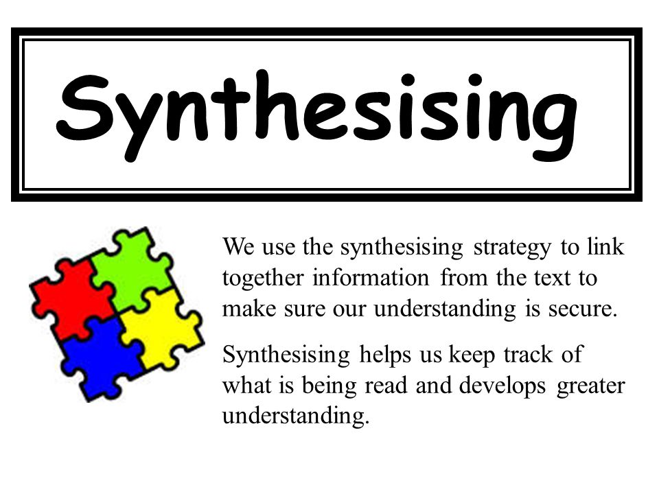 Synthesising We use the synthesising strategy to link together information from the text to make sure our understanding is secure.