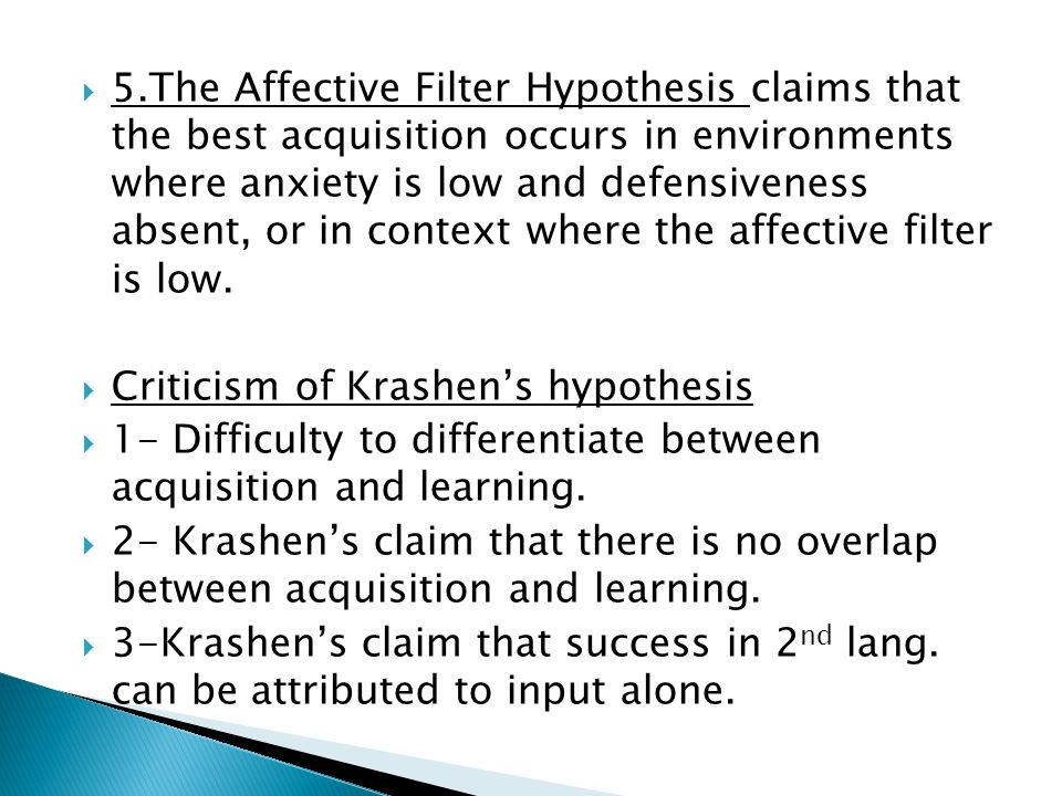 5.The Affective Filter Hypothesis claims that the best acquisition occurs in environments where anxiety is low and defensiveness absent, or in context where the affective filter is low.
