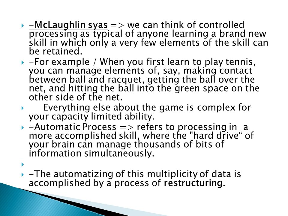 -McLaughlin syas => we can think of controlled processing as typical of anyone learning a brand new skill in which only a very few elements of the skill can be retained.