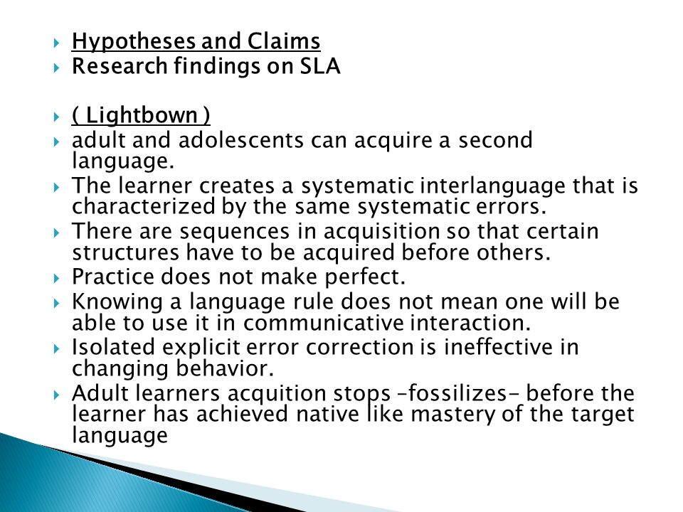 Hypotheses and Claims Research findings on SLA. ( Lightbown ) adult and adolescents can acquire a second language.