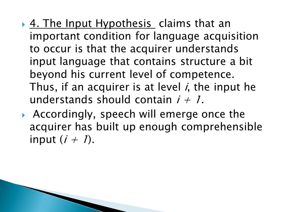 4. The Input Hypothesis claims that an important condition for language acquisition to occur is that the acquirer understands input language that contains structure a bit beyond his current level of competence. Thus, if an acquirer is at level i, the input he understands should contain i + 1.