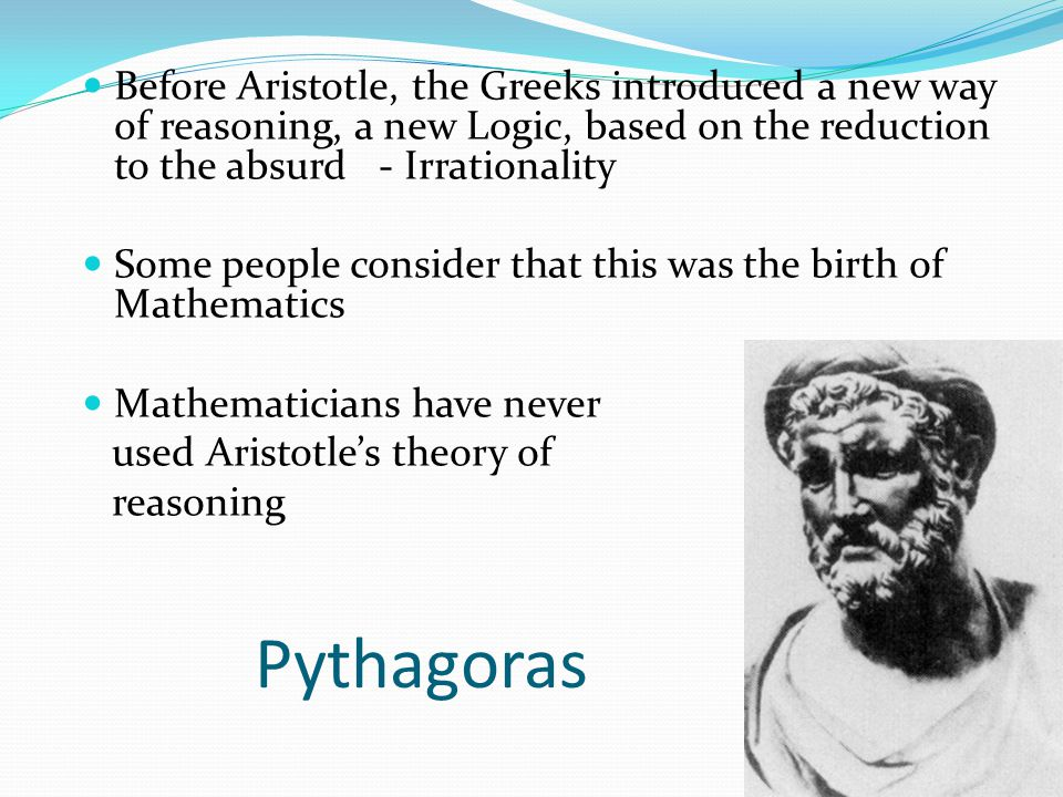 Before Aristotle, the Greeks introduced a new way of reasoning, a new Logic, based on the reduction to the absurd - Irrationality