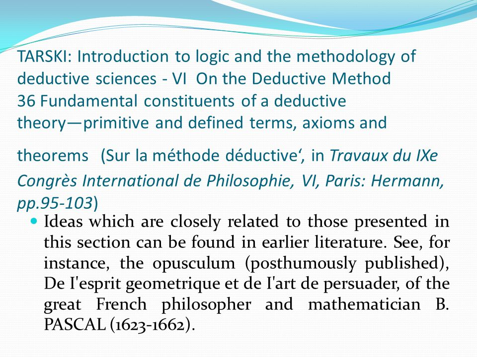TARSKI: Introduction to logic and the methodology of deductive sciences - VI On the Deductive Method 36 Fundamental constituents of a deductive theory—primitive and defined terms, axioms and theorems (Sur la méthode déductive', in Travaux du IXe Congrès International de Philosophie, VI, Paris: Hermann, pp.95-103)