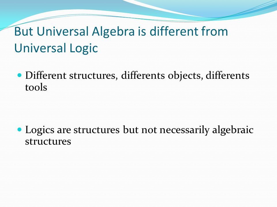 But Universal Algebra is different from Universal Logic
