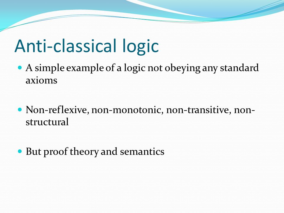 Anti-classical logic A simple example of a logic not obeying any standard axioms. Non-reflexive, non-monotonic, non-transitive, non-structural.