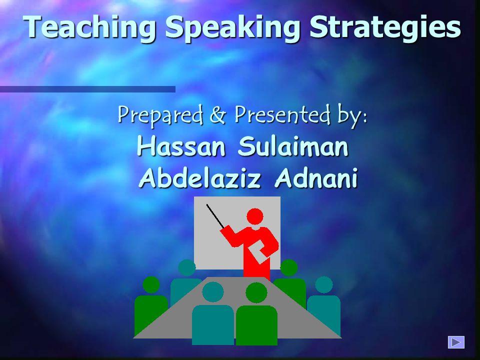 Teaching Speaking Strategies Prepared & Presented by: Hassan Sulaiman Abdelaziz Adnani