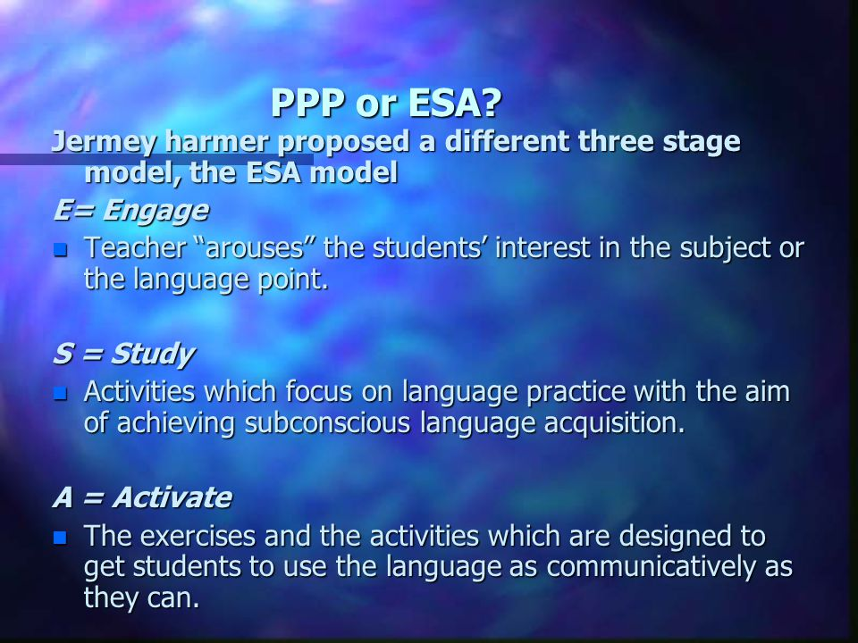 PPP or ESA Jermey harmer proposed a different three stage model, the ESA model. E= Engage.