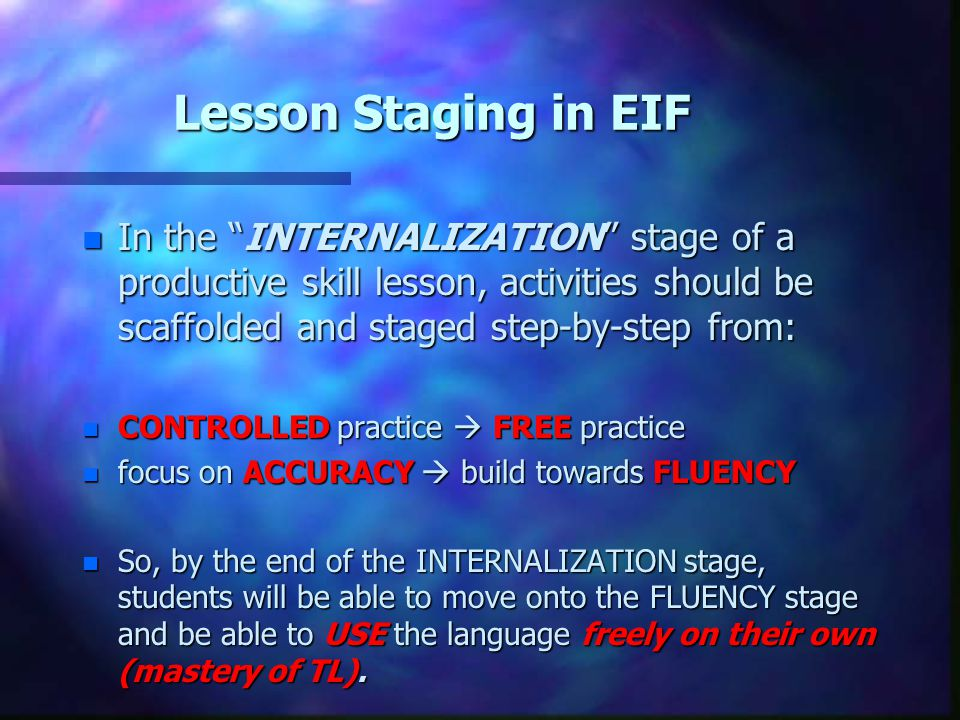 Lesson Staging in EIF In the INTERNALIZATION stage of a productive skill lesson, activities should be scaffolded and staged step-by-step from: