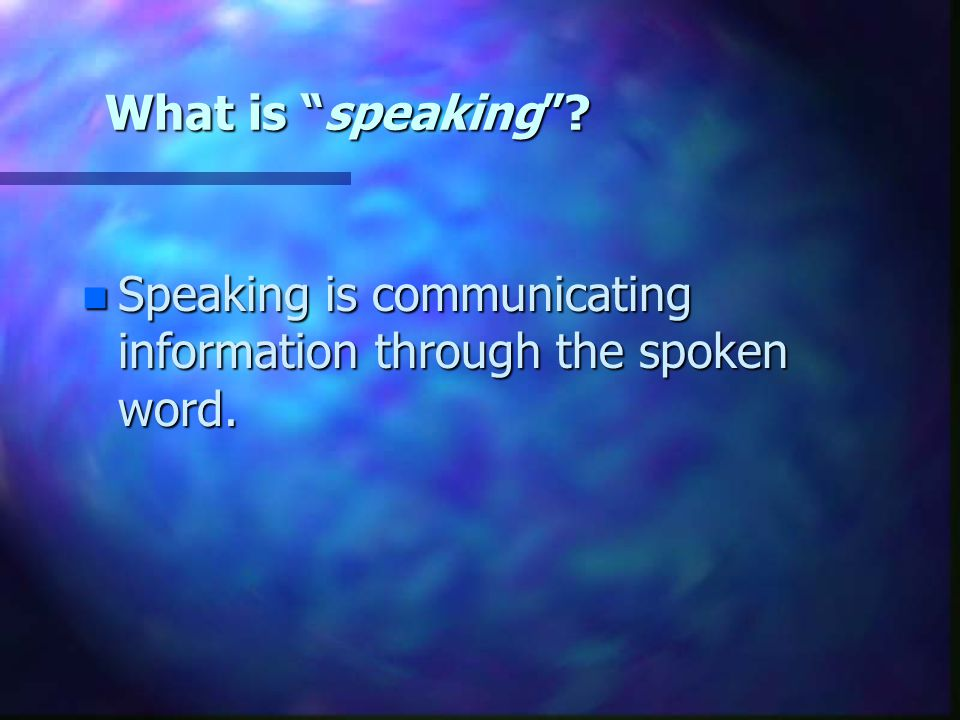 What is speaking Speaking is communicating information through the spoken word.