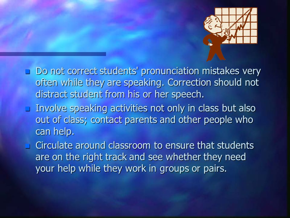 Do not correct students pronunciation mistakes very often while they are speaking. Correction should not distract student from his or her speech.