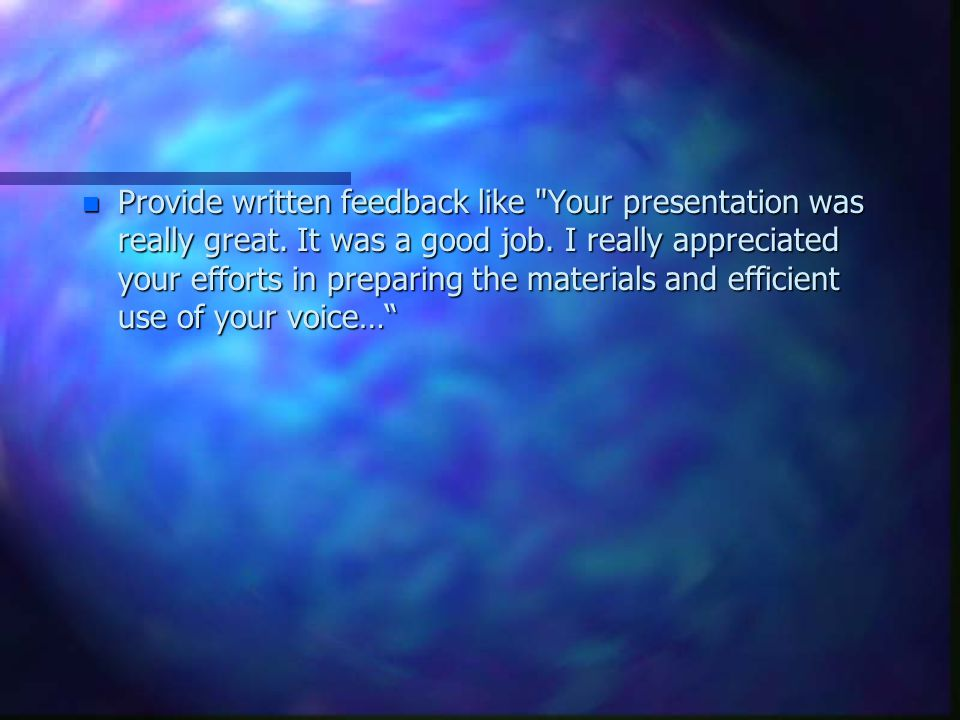 Provide written feedback like Your presentation was really great