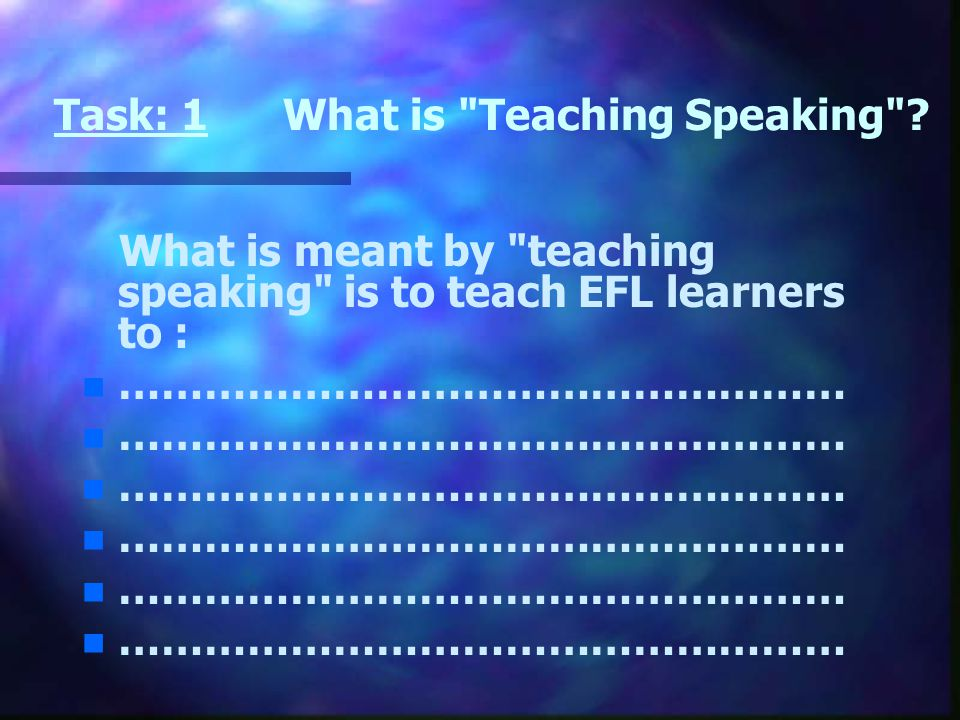Task: 1 What is Teaching Speaking