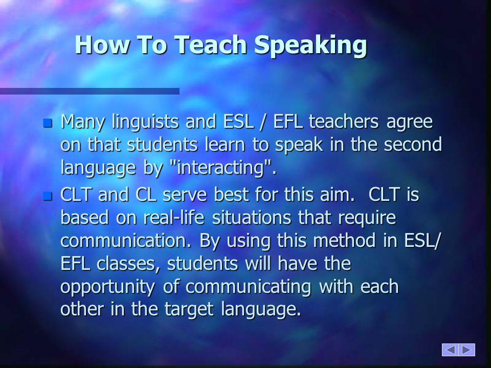 How To Teach Speaking Many linguists and ESL / EFL teachers agree on that students learn to speak in the second language by interacting .