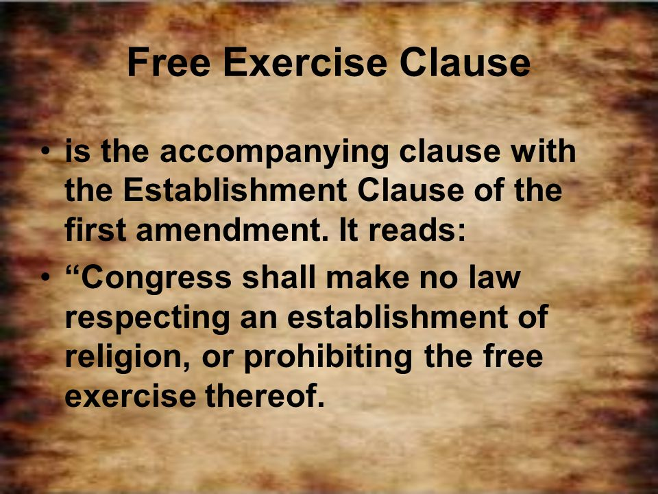 Free Exercise Clause is the accompanying clause with the Establishment Clause of the first amendment. It reads: