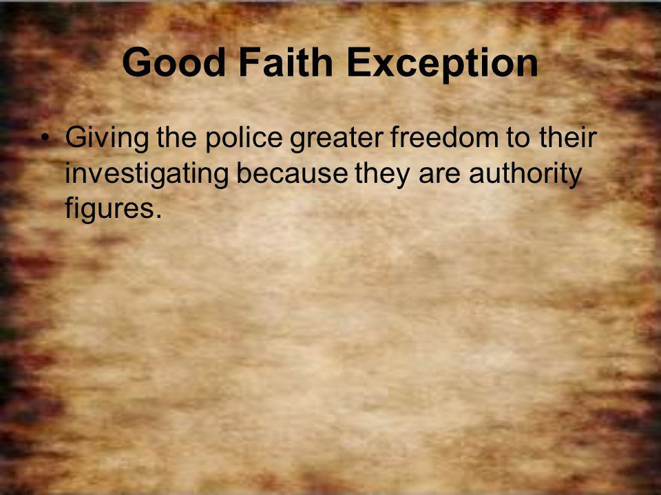 Good Faith Exception Giving the police greater freedom to their investigating because they are authority figures.