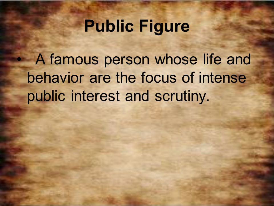 Public Figure A famous person whose life and behavior are the focus of intense public interest and scrutiny.