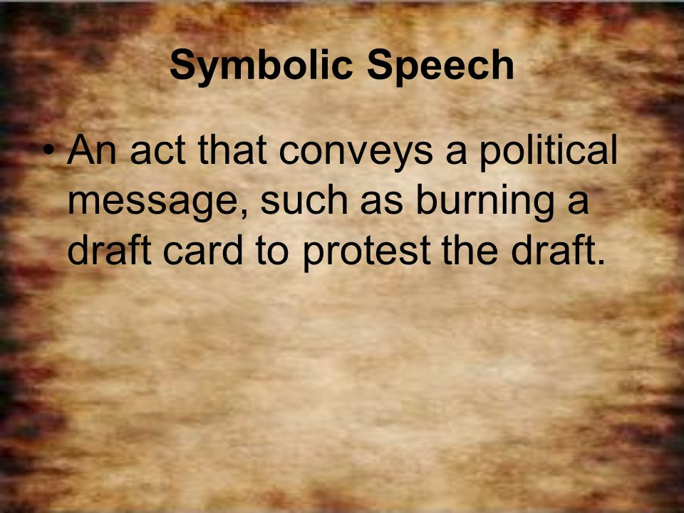 Symbolic Speech An act that conveys a political message, such as burning a draft card to protest the draft.
