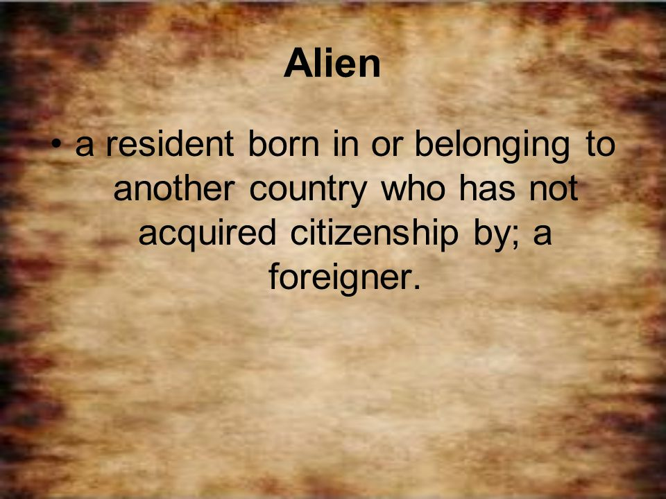 Alien a resident born in or belonging to another country who has not acquired citizenship by; a foreigner.