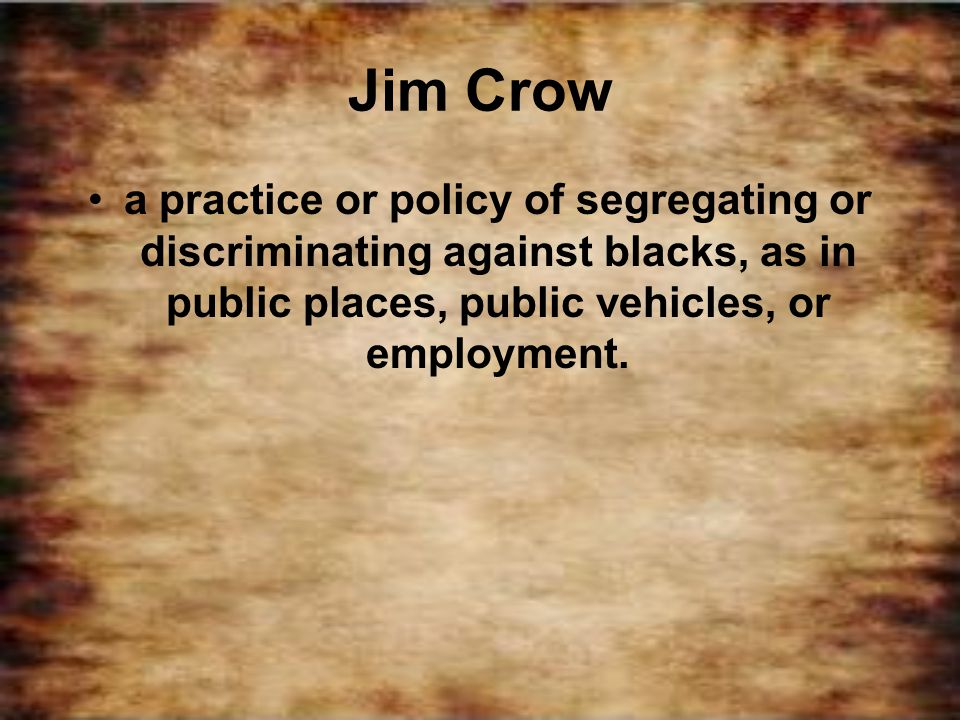 Jim Crow a practice or policy of segregating or discriminating against blacks, as in public places, public vehicles, or employment.