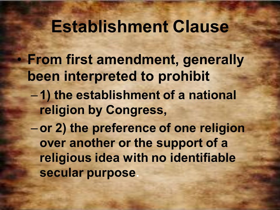 Establishment Clause From first amendment, generally been interpreted to prohibit. 1) the establishment of a national religion by Congress,