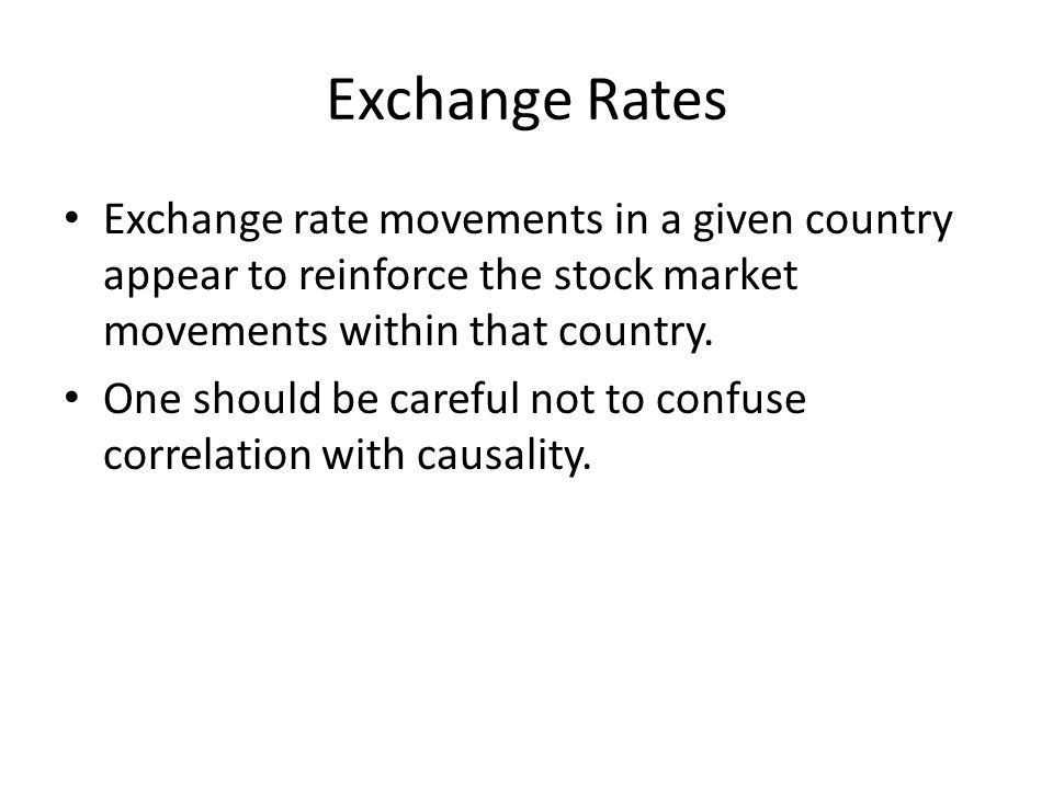 Exchange Rates Exchange rate movements in a given country appear to reinforce the stock market movements within that country.
