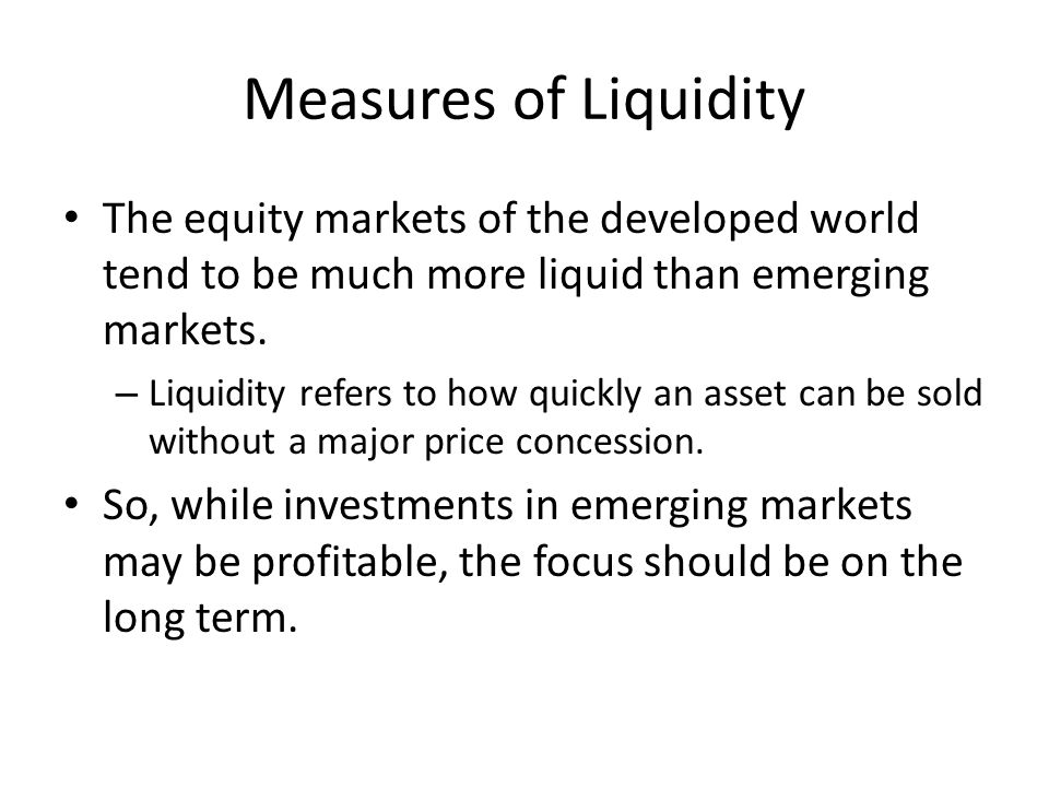Measures of Liquidity The equity markets of the developed world tend to be much more liquid than emerging markets.