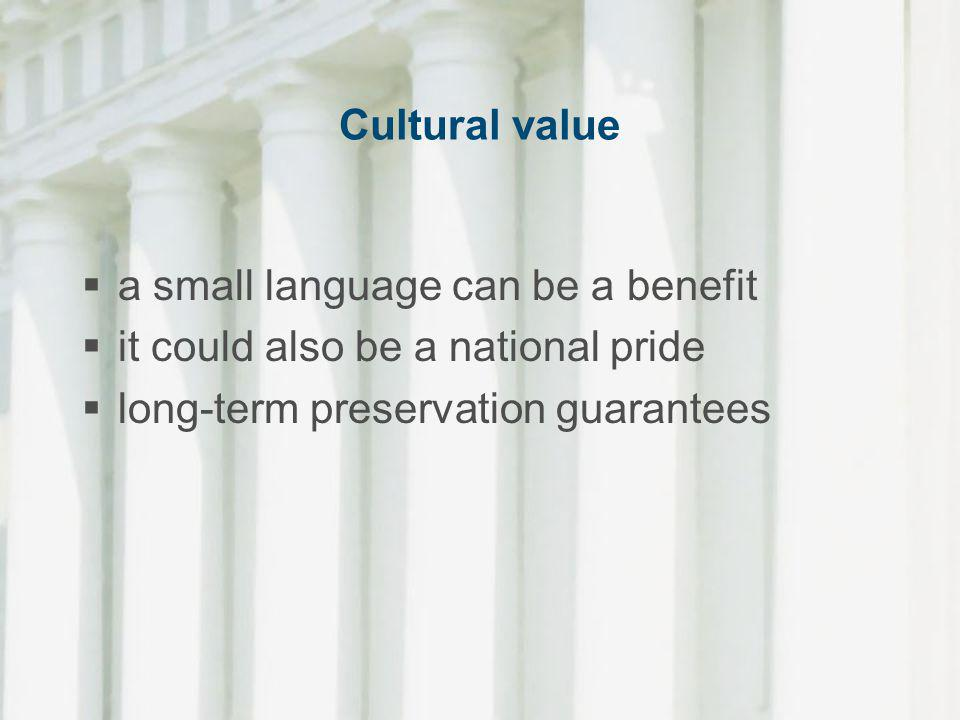 Cultural value a small language can be a benefit. it could also be a national pride.