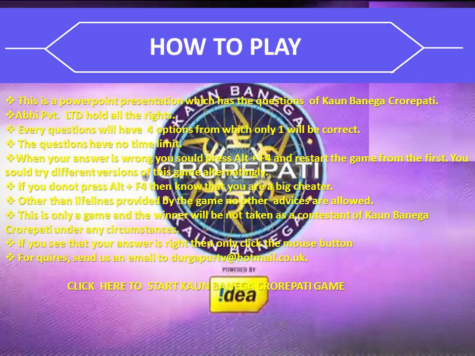 HOW TO PLAY This is a powerpoint presentation which has the questions of Kaun Banega Crorepati. Abhi Pvt. LTD hold all the rights.