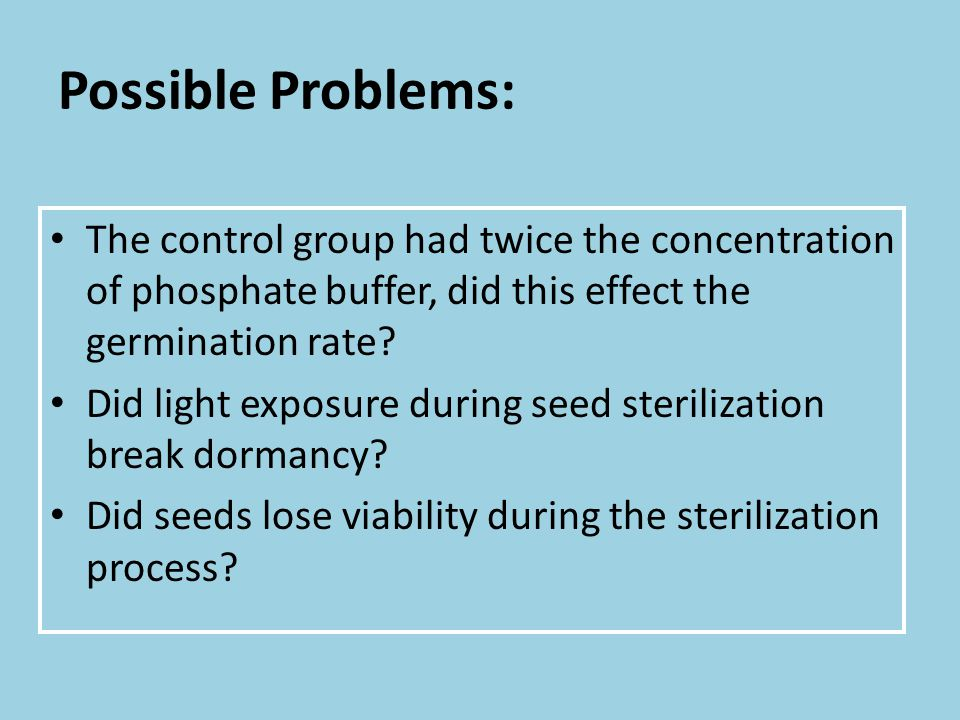 Possible Problems: The control group had twice the concentration of phosphate buffer, did this effect the germination rate