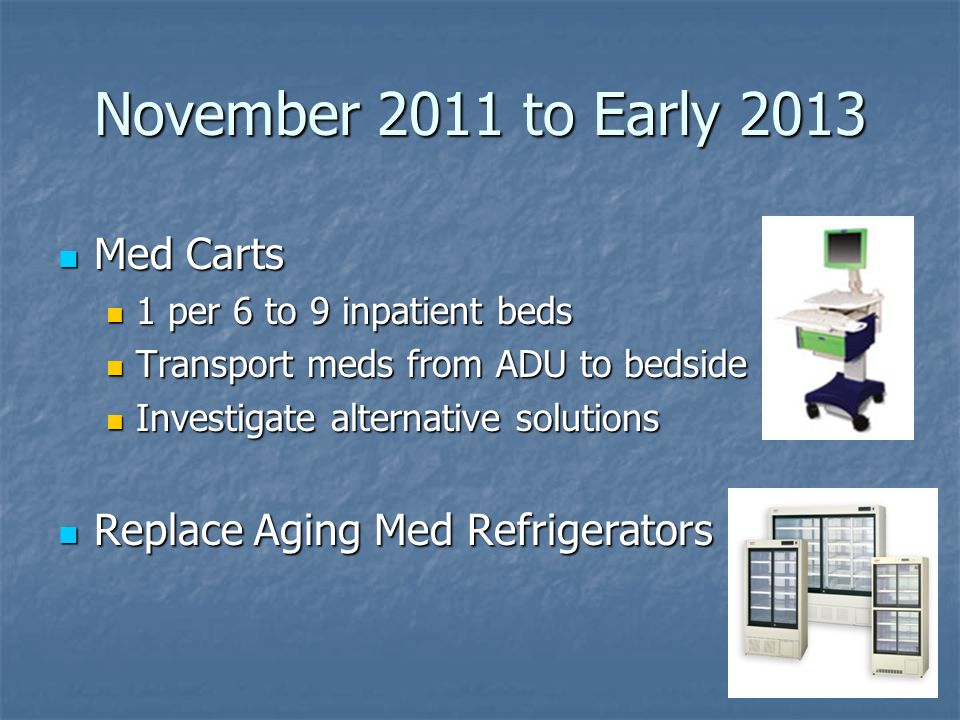 November 2011 to Early 2013 Med Carts Replace Aging Med Refrigerators