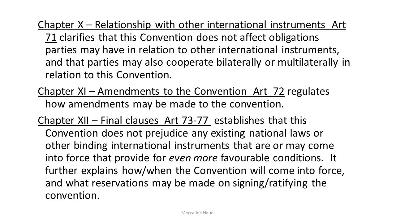 Chapter X – Relationship with other international instruments Art 71 clarifies that this Convention does not affect obligations parties may have in relation to other international instruments, and that parties may also cooperate bilaterally or multilaterally in relation to this Convention.