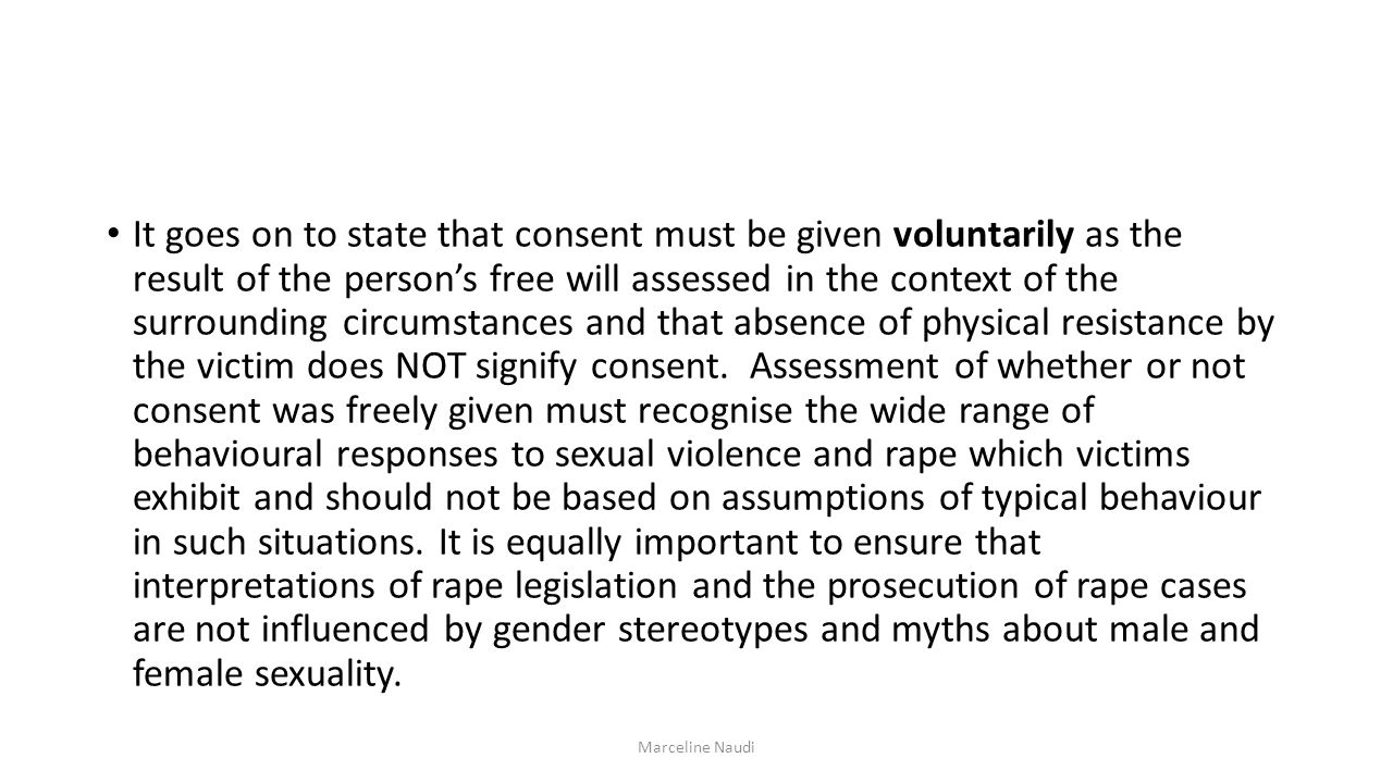 It goes on to state that consent must be given voluntarily as the result of the person's free will assessed in the context of the surrounding circumstances and that absence of physical resistance by the victim does NOT signify consent. Assessment of whether or not consent was freely given must recognise the wide range of behavioural responses to sexual violence and rape which victims exhibit and should not be based on assumptions of typical behaviour in such situations. It is equally important to ensure that interpretations of rape legislation and the prosecution of rape cases are not influenced by gender stereotypes and myths about male and female sexuality.