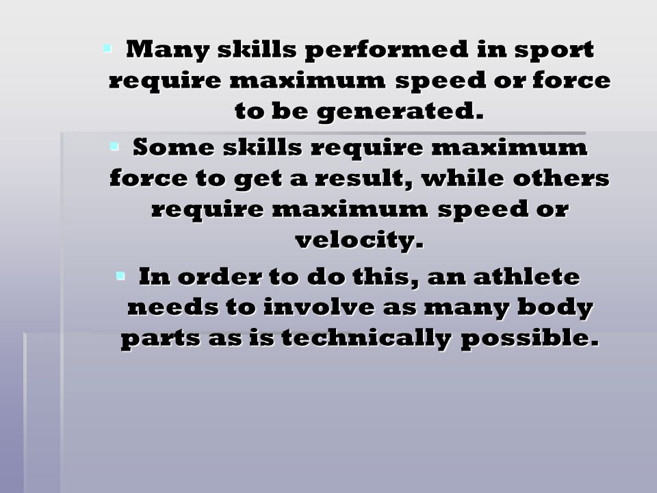 Many skills performed in sport require maximum speed or force to be generated.
