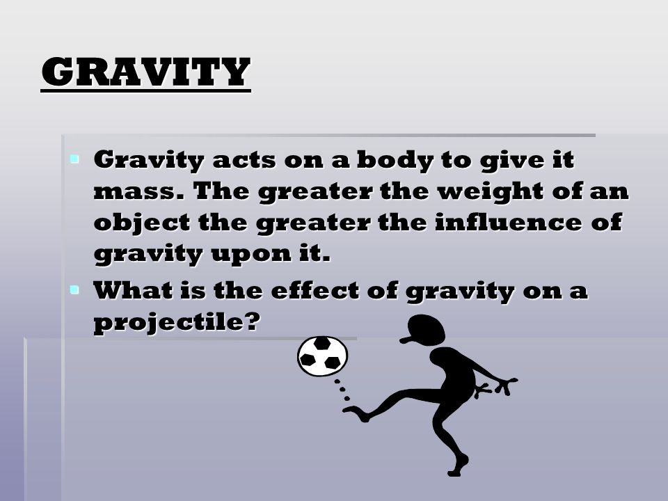 GRAVITY Gravity acts on a body to give it mass. The greater the weight of an object the greater the influence of gravity upon it.