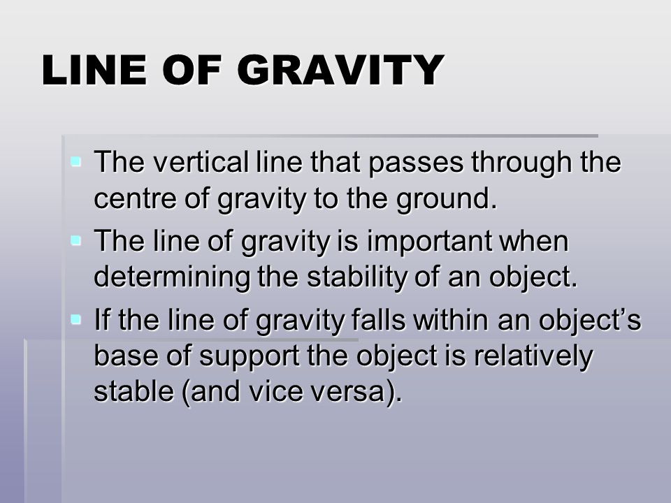 LINE OF GRAVITY The vertical line that passes through the centre of gravity to the ground.