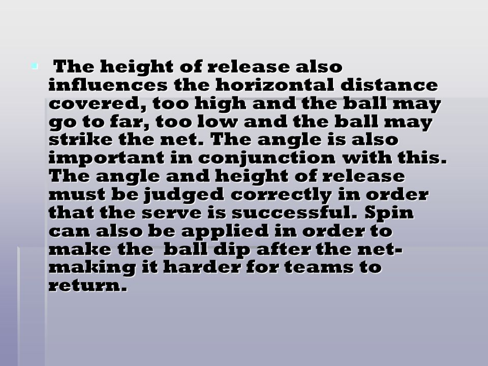 The height of release also influences the horizontal distance covered, too high and the ball may go to far, too low and the ball may strike the net.