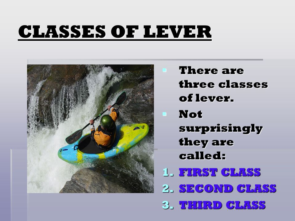 CLASSES OF LEVER There are three classes of lever.