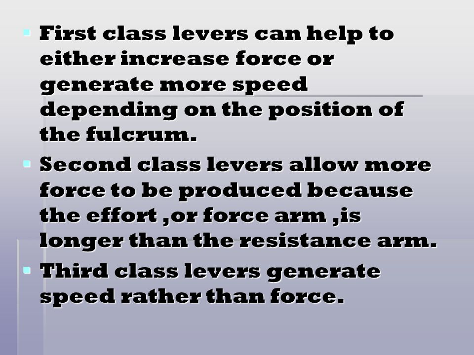 First class levers can help to either increase force or generate more speed depending on the position of the fulcrum.
