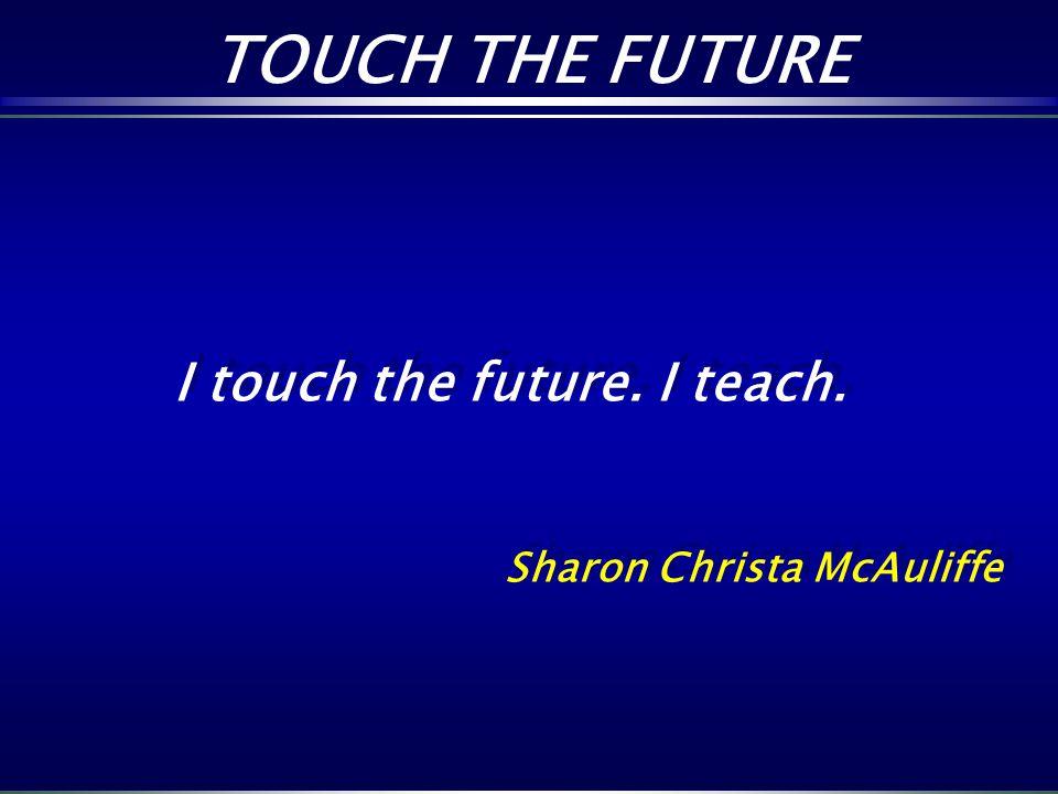 TOUCH THE FUTURE I touch the future. I teach. Sharon Christa McAuliffe