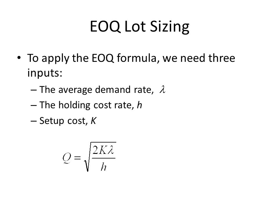 EOQ Lot Sizing To apply the EOQ formula, we need three inputs:
