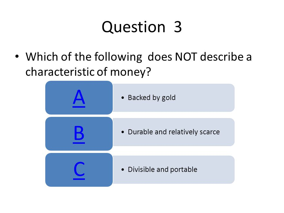 Question 3 Which of the following does NOT describe a characteristic of money A. Backed by gold.