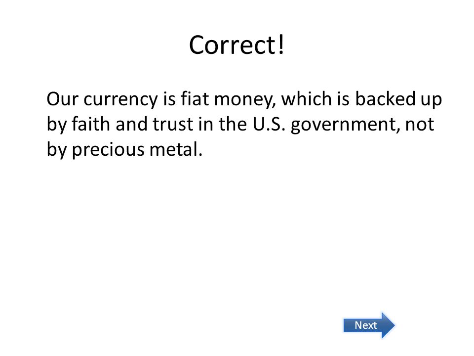 Correct! Our currency is fiat money, which is backed up by faith and trust in the U.S. government, not by precious metal.