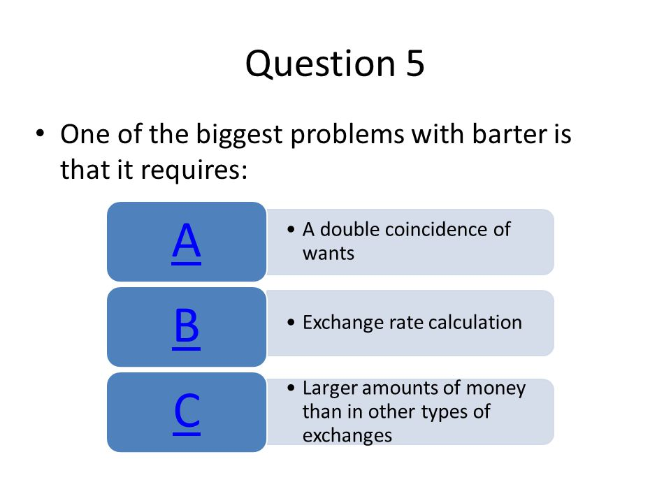 Question 5 One of the biggest problems with barter is that it requires: A. A double coincidence of wants.