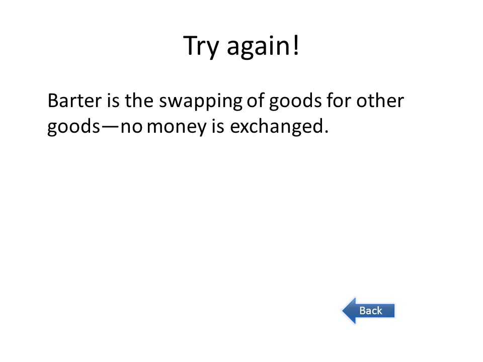 Try again! Barter is the swapping of goods for other goods—no money is exchanged. Back