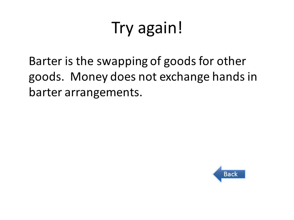 Try again! Barter is the swapping of goods for other goods. Money does not exchange hands in barter arrangements.