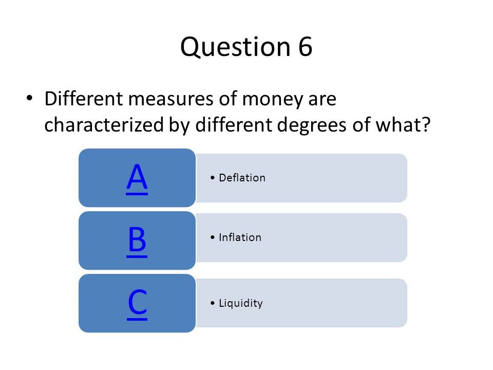 Question 6 Different measures of money are characterized by different degrees of what A. Deflation.