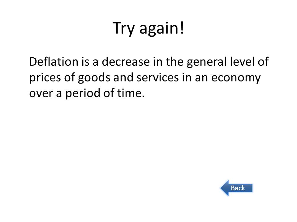Try again! Deflation is a decrease in the general level of prices of goods and services in an economy over a period of time.