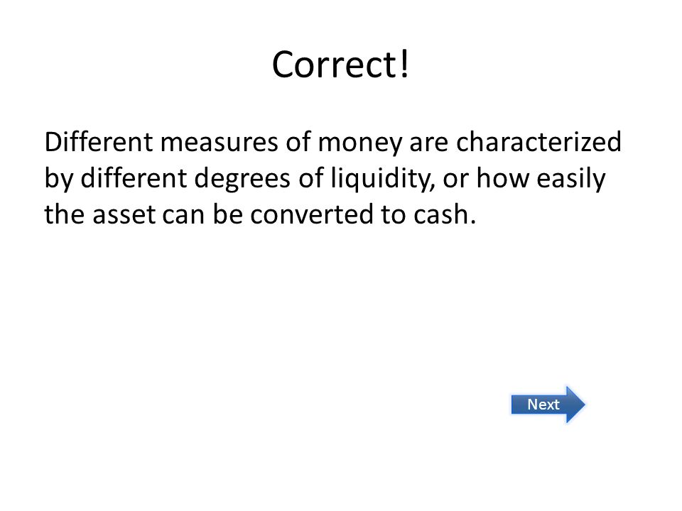 Correct! Different measures of money are characterized by different degrees of liquidity, or how easily the asset can be converted to cash.