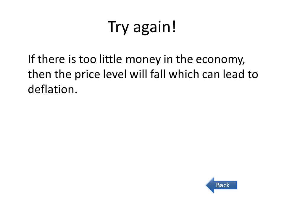 Try again! If there is too little money in the economy, then the price level will fall which can lead to deflation.