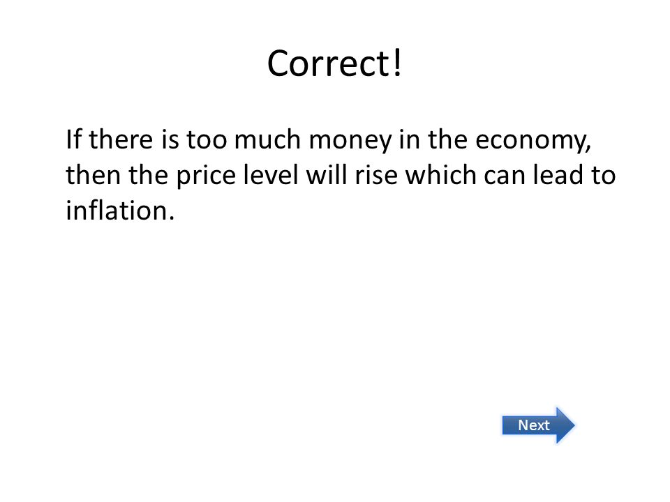 Correct! If there is too much money in the economy, then the price level will rise which can lead to inflation.